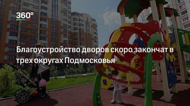 Благоустройство дворов скоро закончат в трех округах Подмосковья