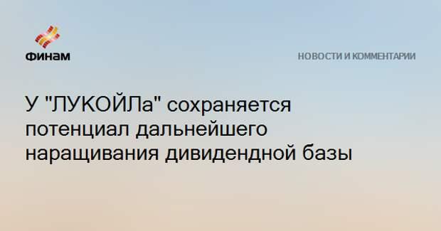 """У """"ЛУКОЙЛа"""" сохраняется потенциал дальнейшего наращивания дивидендной базы"""