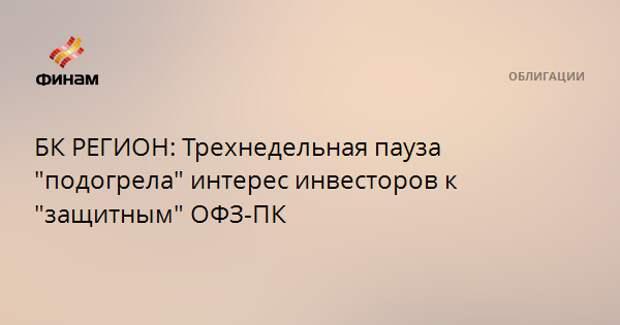 """БК РЕГИОН: Трехнедельная пауза """"подогрела"""" интерес инвесторов к """"защитным"""" ОФЗ-ПК"""