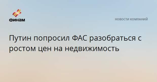 Путин попросил ФАС разобраться с ростом цен на недвижимость
