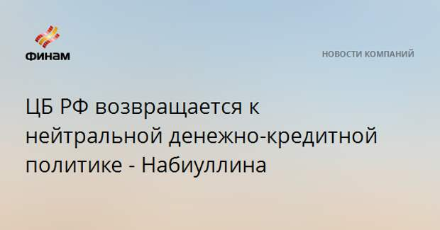 ЦБ РФ возвращается к нейтральной денежно-кредитной политике - Набиуллина