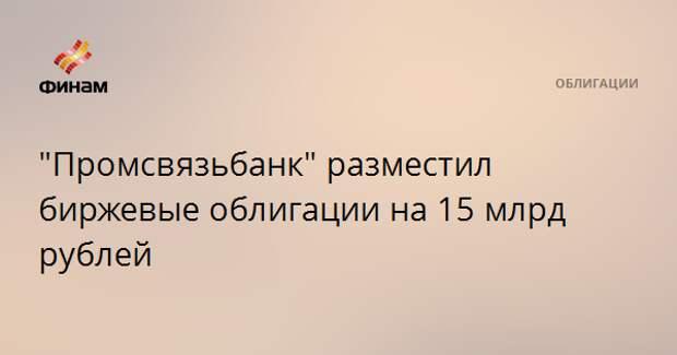"""""""Промсвязьбанк"""" разместил биржевые облигации на 15 млрд рублей"""