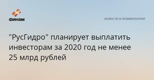"""""""РусГидро"""" планирует выплатить инвесторам за 2020 год не менее 25 млрд рублей"""