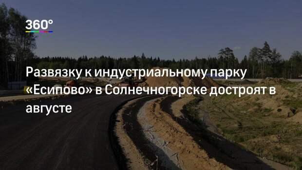 Развязку к индустриальному парку «Есипово» в Солнечногорске достроят в августе