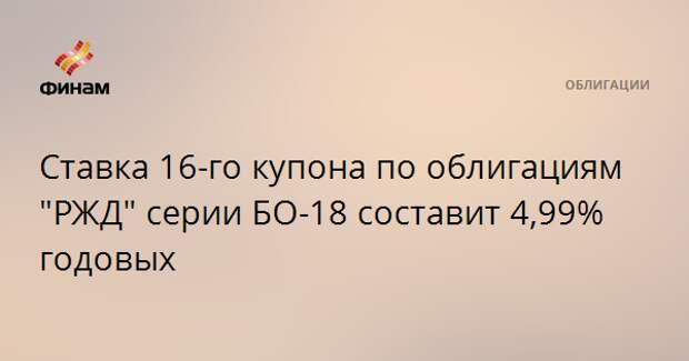 """Ставка 16-го купона по облигациям """"РЖД"""" серии БО-18 составит 4,99% годовых"""