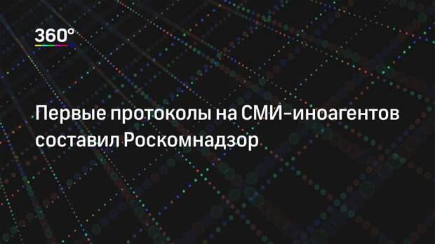 Первые протоколы на СМИ-иноагентов составил Роскомнадзор