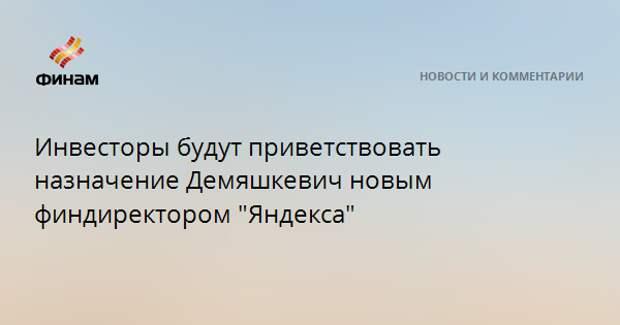 """Инвесторы будут приветствовать назначение Демяшкевич новым финдиректором """"Яндекса"""""""