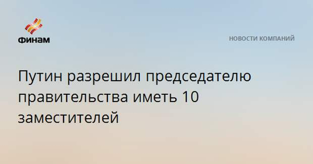 Путин разрешил председателю правительства иметь 10 заместителей