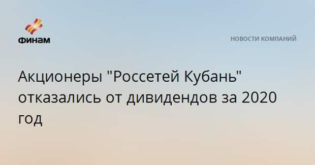 """Акционеры """"Россетей Кубань"""" отказались от дивидендов за 2020 год"""