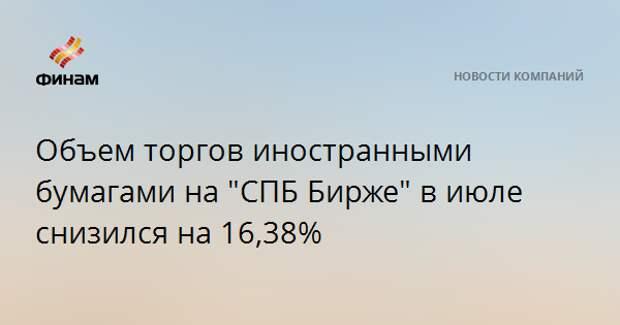 "Объем торгов иностранными бумагами на ""СПБ Бирже"" в июле снизился на 16,38%"