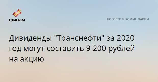 """Дивиденды """"Транснефти"""" за 2020 год могут составить 9200 рублей на акцию"""