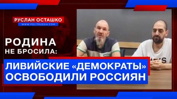 Родина не бросила: ливийские «демократы» освободили российских граждан