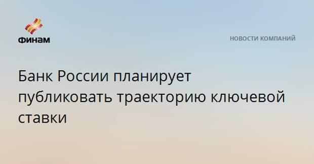 Банк России планирует публиковать траекторию ключевой ставки