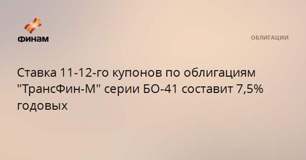 """Ставка 11-12-го купонов по облигациям """"ТрансФин-М"""" серии БО-41 составит 7,5% годовых"""