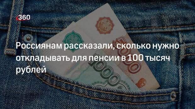 Россиянам рассказали, сколько нужно откладывать для пенсии в 100 тысяч рублей