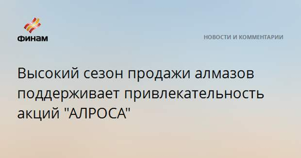 """Высокий сезон продажи алмазов поддерживает привлекательность акций """"АЛРОСА"""""""