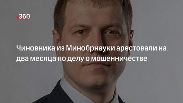 Чиновника из Минобрнауки арестовали на два месяца по делу о мошенничестве