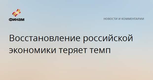 Восстановление российской экономики теряет темп