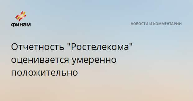 """Отчетность """"Ростелекома"""" оценивается умеренно положительно"""