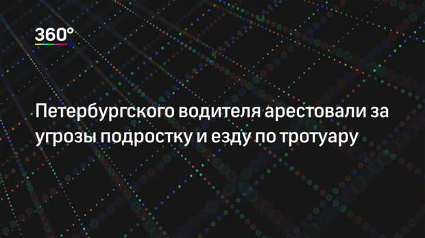 Петербургского водителя арестовали за угрозы подростку и езду по тротуару