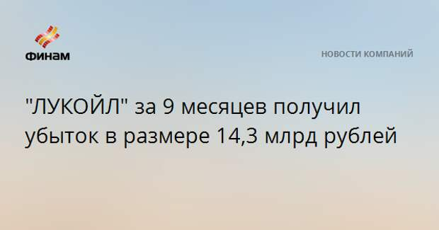 """""""ЛУКОЙЛ"""" за 9 месяцев получил убыток в размере 14,3 млрд рублей"""