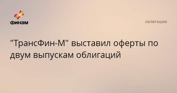 """""""ТрансФин-М"""" выставил оферты по двум выпускам облигаций"""