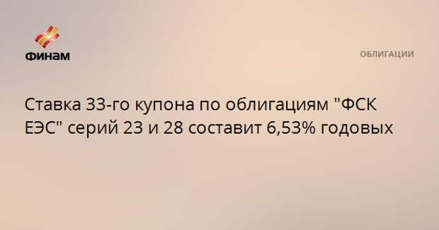 """Ставка 33-го купона по облигациям """"ФСК ЕЭС"""" серий 23 и 28 составит 6,53% годовых"""