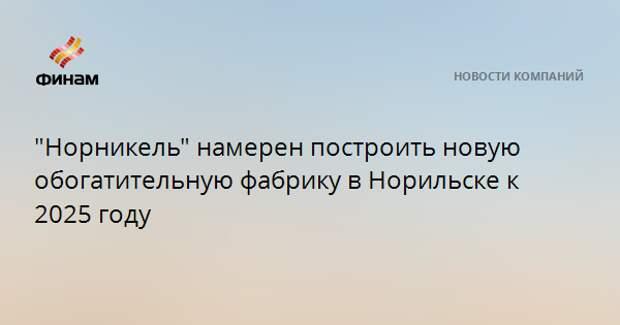 """""""Норникель"""" намерен построить новую обогатительную фабрику в Норильске к 2025 году"""