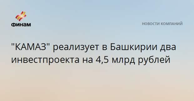"""КАМАЗ"" реализует в Башкирии два инвестпроекта на 4,5 млрд рублей"