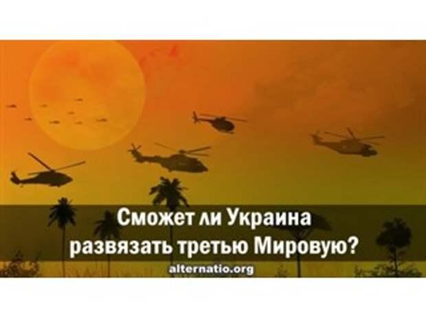 Сможет ли Украина развязать третью мировую?