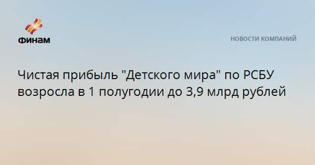 """Чистая прибыль """"Детского мира"""" по РСБУ возросла в 1 полугодии до 3,9 млрд рублей"""