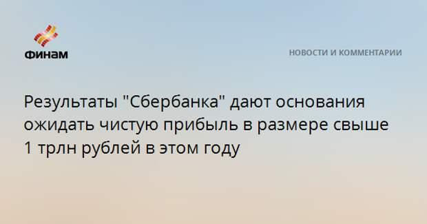 """Результаты """"Сбербанка"""" дают основания ожидать чистую прибыль в размере свыше 1 трлн рублей в этом году"""