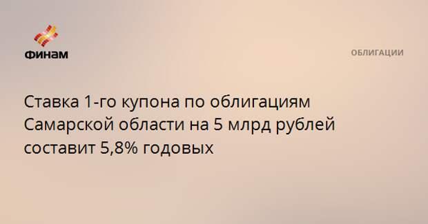 Ставка 1-го купона по облигациям Самарской области на 5 млрд рублей составит 5,8% годовых