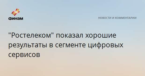 """""""Ростелеком"""" показал хорошие результаты в сегменте цифровых сервисов"""