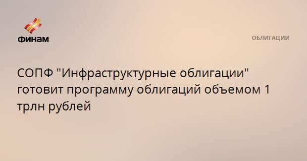 """СОПФ """"Инфраструктурные облигации"""" готовит программу облигаций объемом 1 трлн рублей"""