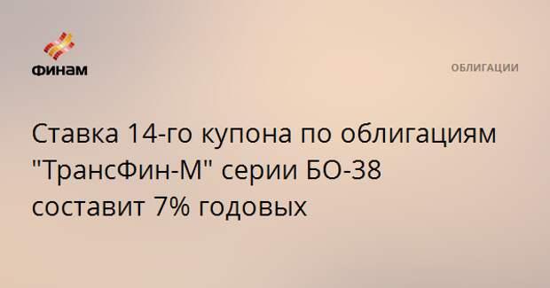 """Ставка 14-го купона по облигациям """"ТрансФин-М"""" серии БО-38 составит 7% годовых"""
