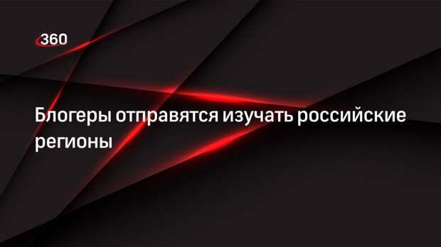 Блогеры отправятся изучать российские регионы