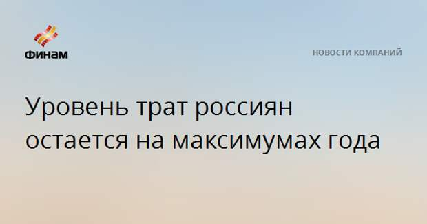 Уровень трат россиян остается на максимумах года