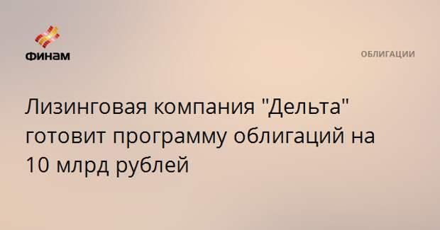 """Лизинговая компания """"Дельта"""" готовит программу облигаций на 10 млрд рублей"""