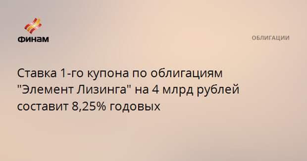 """Ставка 1-го купона по облигациям """"Элемент Лизинга"""" на 4 млрд рублей составит 8,25% годовых"""