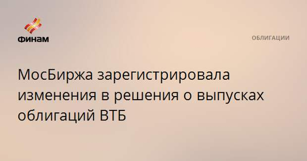 МосБиржа зарегистрировала изменения в решения о выпусках облигаций ВТБ
