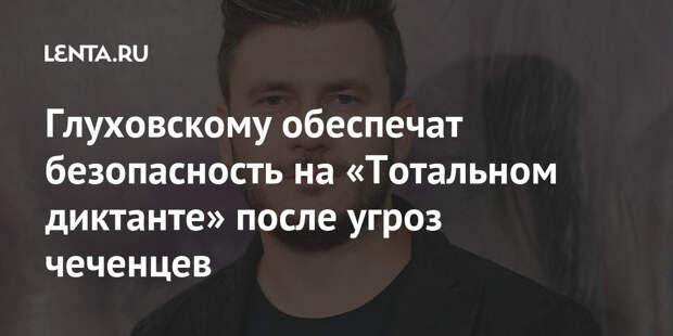 Глуховскому обеспечат безопасность на «Тотальном диктанте» после угроз чеченцев