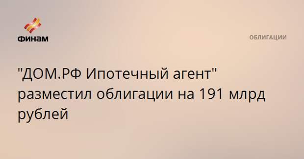 """""""ДОМ.РФ Ипотечный агент"""" разместил облигации на 191 млрд рублей"""