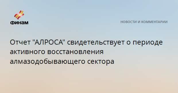 """Отчет """"АЛРОСА"""" свидетельствует о периоде активного восстановления алмазодобывающего сектора"""