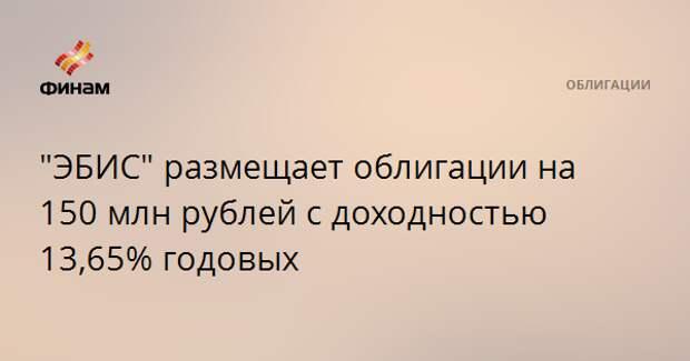 """""""ЭБИС"""" размещает облигации на 150 млн рублей с доходностью 13,65% годовых"""