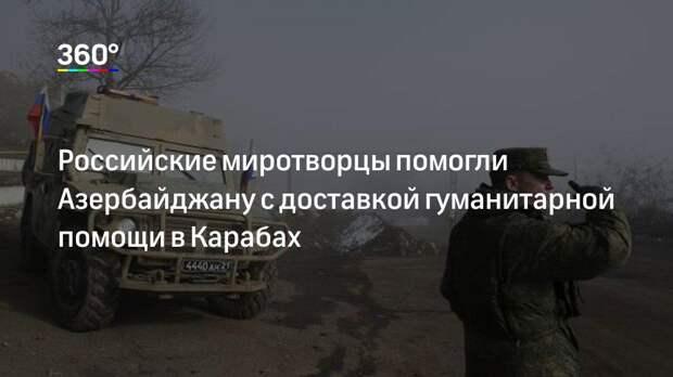 Российские миротворцы помогли Азербайджану с доставкой гуманитарной помощи в Карабах