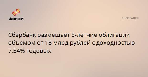 Сбербанк размещает 5-летние облигации объемом от 15 млрд рублей с доходностью 7,54% годовых