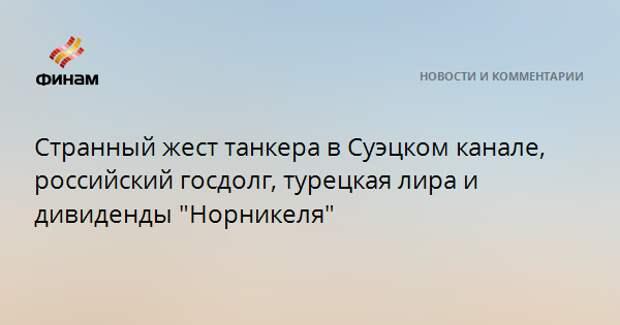 """Странный жест танкера в Суэцком канале, российский госдолг, турецкая лира и дивиденды """"Норникеля"""""""