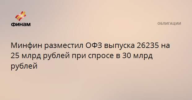 Минфин разместил ОФЗ выпуска 26235 на 25 млрд рублей при спросе в 30 млрд рублей
