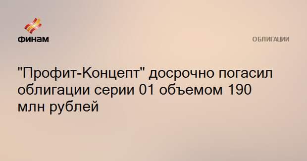 """""""Профит-Концепт"""" досрочно погасил облигации серии 01 объемом 190 млн рублей"""